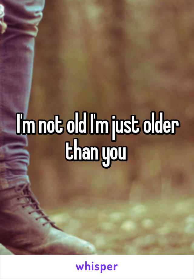 I'm not old I'm just older than you