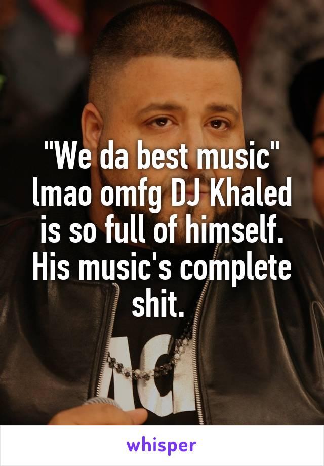 """We da best music"" lmao omfg DJ Khaled is so full of himself. His music's complete shit."