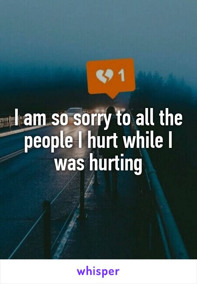 I am so sorry to all the people I hurt while I was hurting