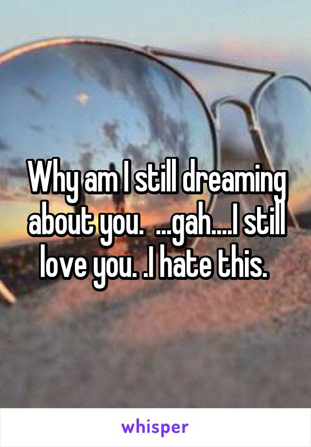 Why am I still dreaming about you.  ...gah....I still love you. .I hate this.