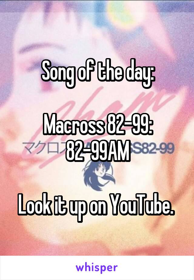 Song of the day:  Macross 82-99: 82-99AM  Look it up on YouTube.