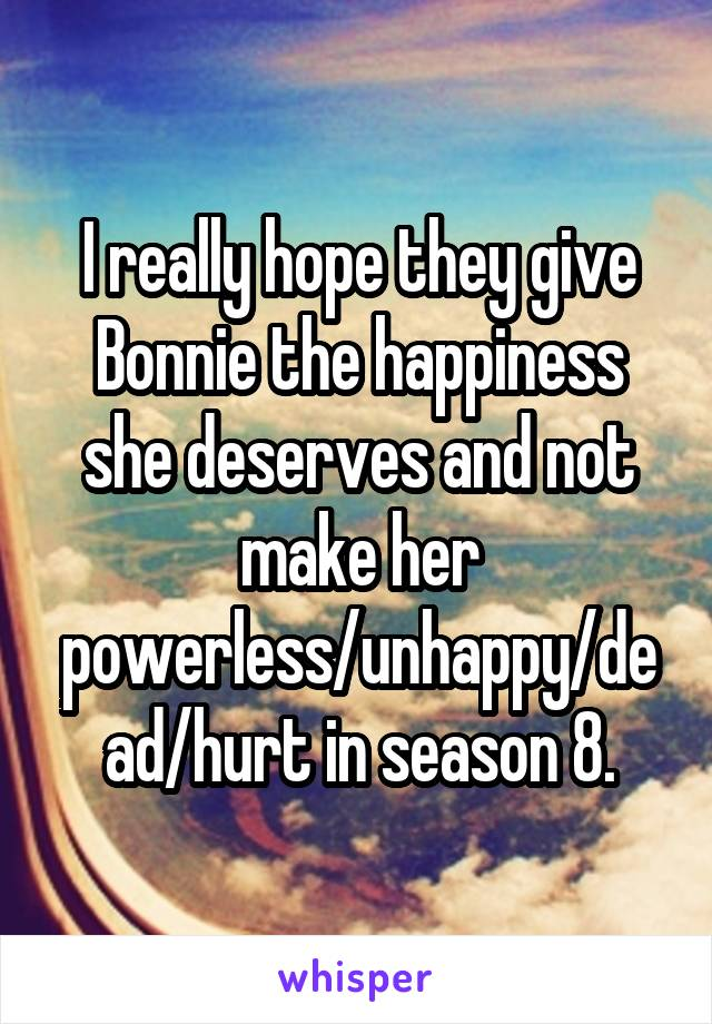 I really hope they give Bonnie the happiness she deserves and not make her powerless/unhappy/dead/hurt in season 8.