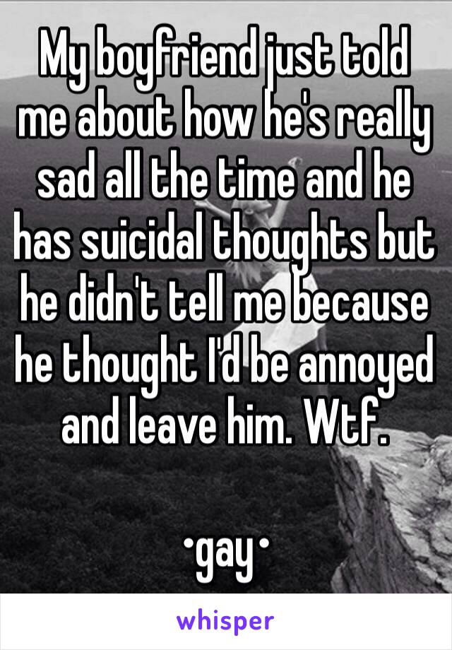 My boyfriend just told me about how he's really sad all the time and he has suicidal thoughts but he didn't tell me because he thought I'd be annoyed and leave him. Wtf.   •gay•