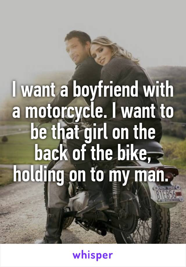 I want a boyfriend with a motorcycle. I want to be that girl on the back of the bike, holding on to my man.