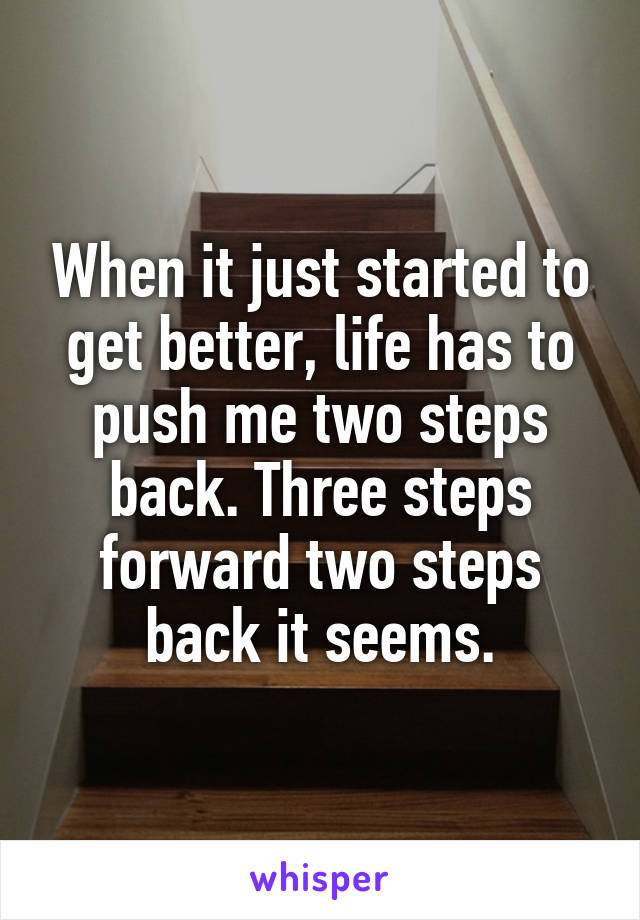 When it just started to get better, life has to push me two steps back. Three steps forward two steps back it seems.