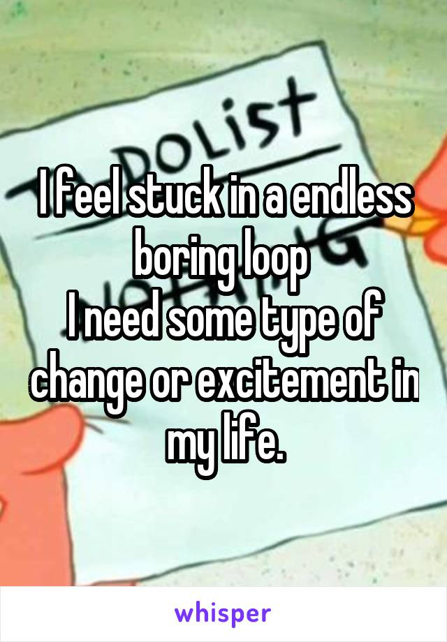 I feel stuck in a endless boring loop  I need some type of change or excitement in my life.