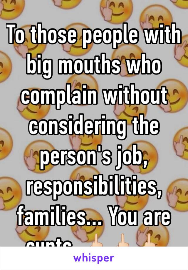 To those people with big mouths who complain without considering the person's job, responsibilities, families... You are cunts. 🖕🏻🖕🏻🖕🏻