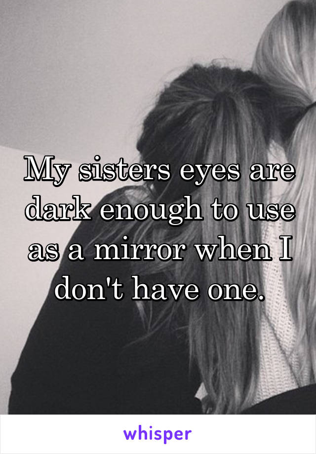 My sisters eyes are dark enough to use as a mirror when I don't have one.