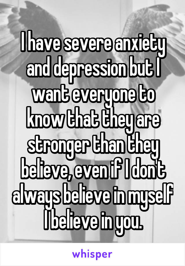 I have severe anxiety and depression but I want everyone to know that they are stronger than they believe, even if I don't always believe in myself I believe in you.