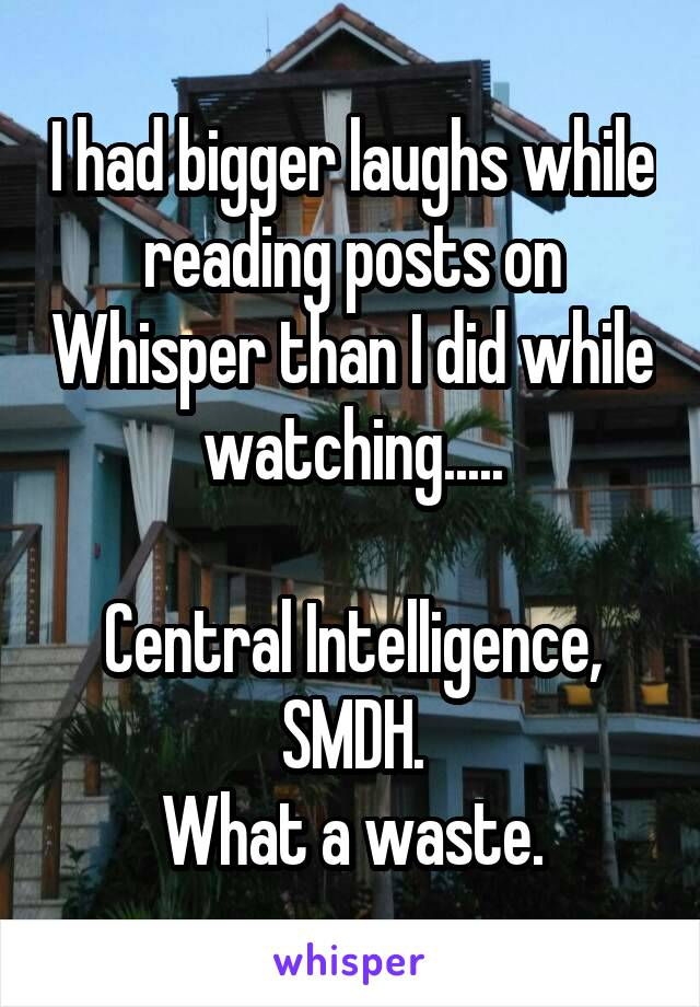 I had bigger laughs while reading posts on Whisper than I did while watching.....  Central Intelligence, SMDH. What a waste.