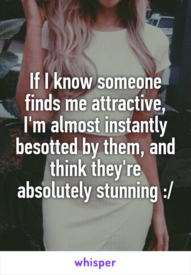 If I know someone finds me attractive, I'm almost instantly besotted by them, and think they're absolutely stunning :/