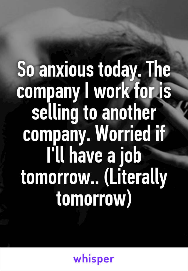 So anxious today. The company I work for is selling to another company. Worried if I'll have a job tomorrow.. (Literally tomorrow)