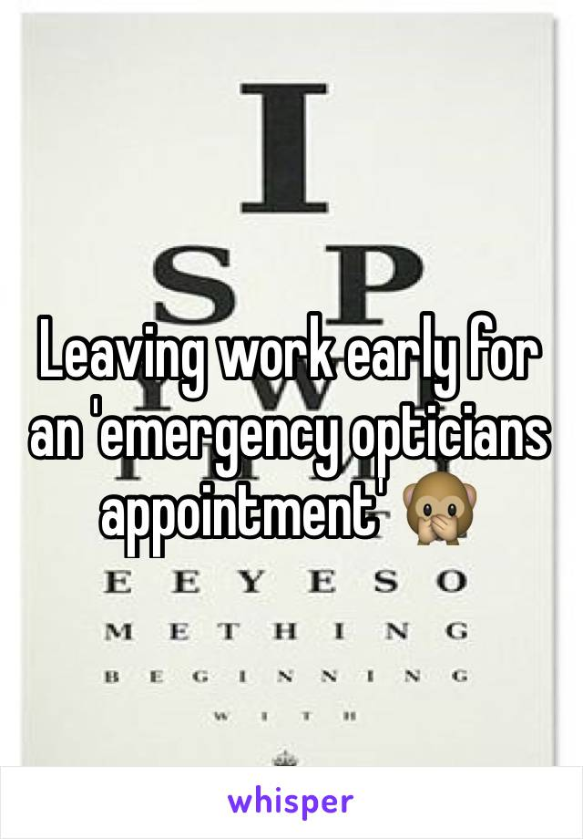 Leaving work early for an 'emergency opticians appointment' 🙊