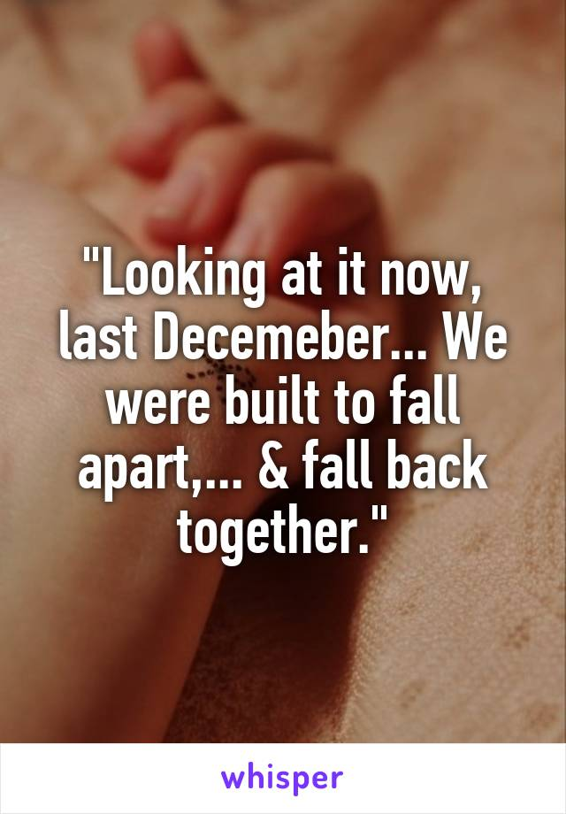 """""""Looking at it now, last Decemeber... We were built to fall apart,... & fall back together."""""""