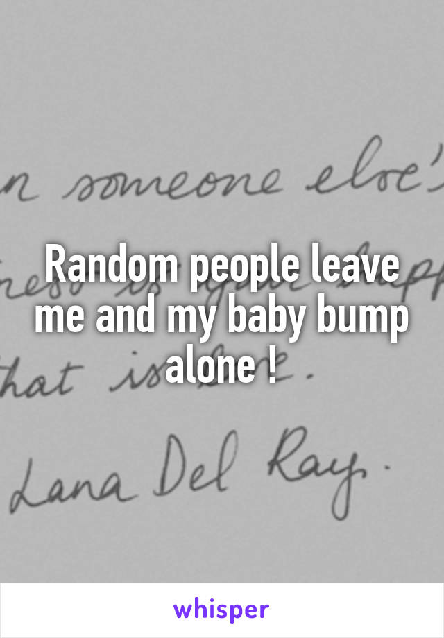 Random people leave me and my baby bump alone !