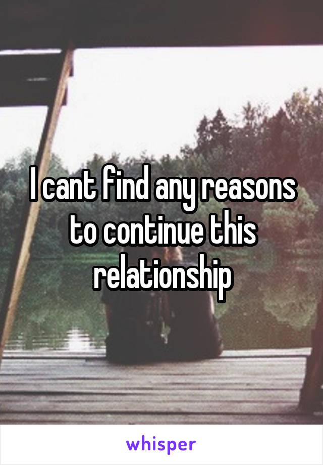 I cant find any reasons to continue this relationship