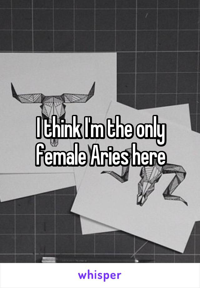 I think I'm the only female Aries here
