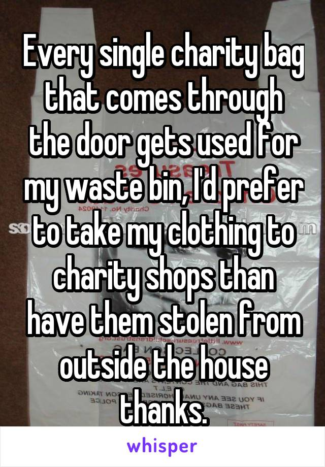 Every single charity bag that comes through the door gets used for my waste bin, I'd prefer to take my clothing to charity shops than have them stolen from outside the house thanks.