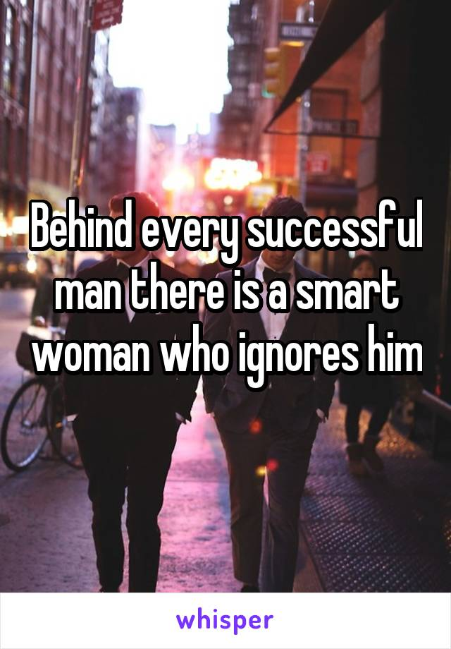 Behind every successful man there is a smart woman who ignores him