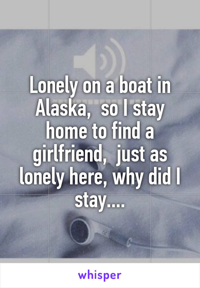 Lonely on a boat in Alaska,  so I stay home to find a girlfriend,  just as lonely here, why did I stay....