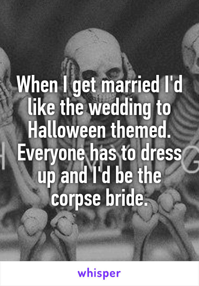 When I get married I'd like the wedding to Halloween themed. Everyone has to dress up and I'd be the corpse bride.