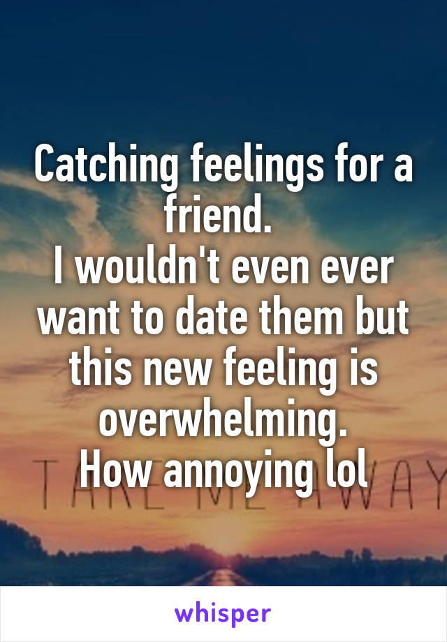 Catching feelings for a friend  I wouldn't even ever want to