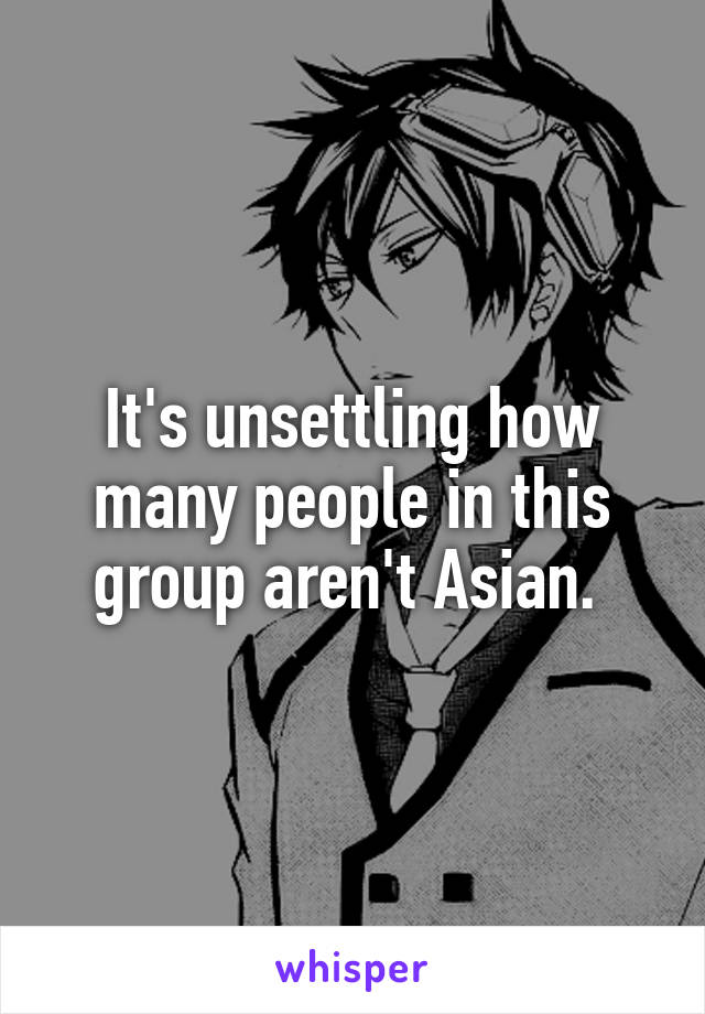 It's unsettling how many people in this group aren't Asian.