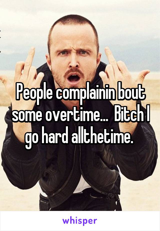 People complainin bout some overtime...  Bitch I go hard allthetime.