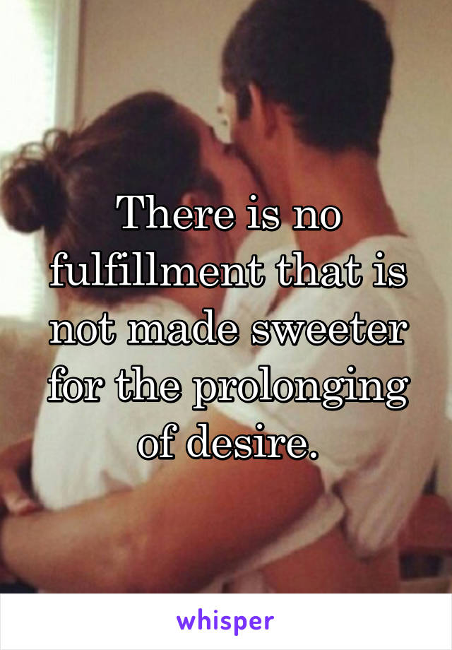 There is no fulfillment that is not made sweeter for the prolonging of desire.