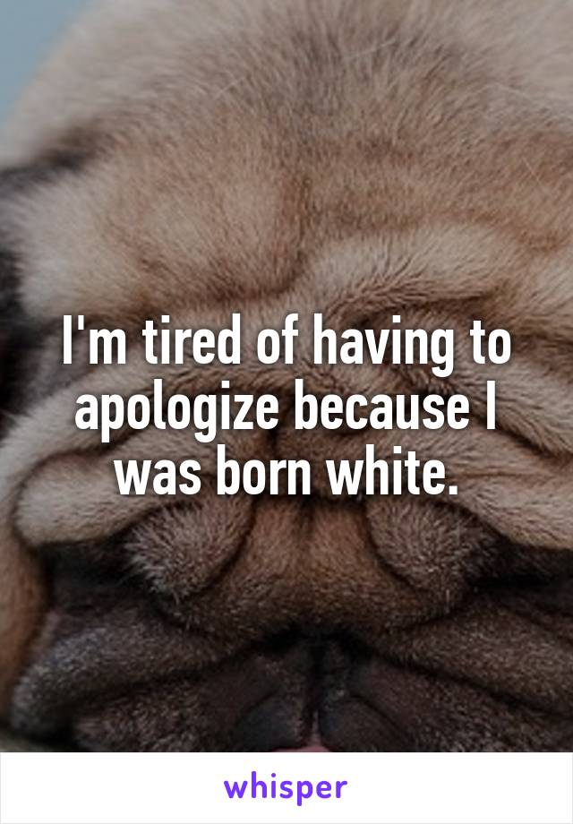 I'm tired of having to apologize because I was born white.