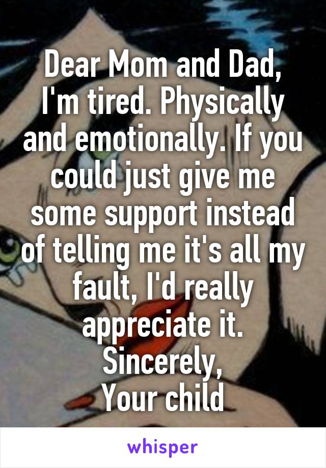 Dear Mom and Dad, I'm tired. Physically and emotionally. If you could just give me some support instead of telling me it's all my fault, I'd really appreciate it. Sincerely, Your child