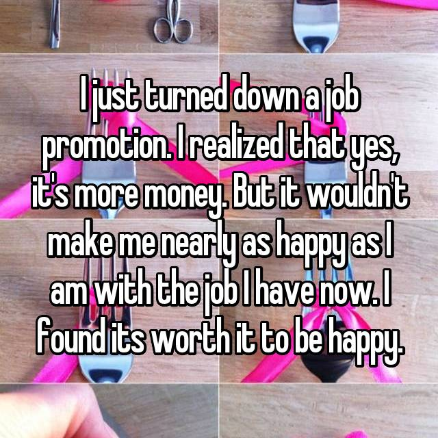I just turned down a job promotion. I realized that yes, it's more money. But it wouldn't make me nearly as happy as I am with the job I have now. I found its worth it to be happy.