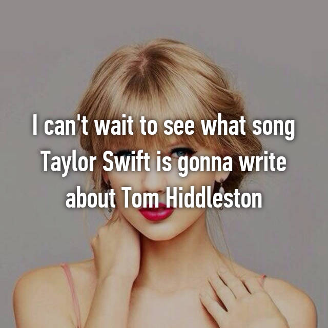 I can't wait to see what song Taylor Swift is gonna write about Tom Hiddleston