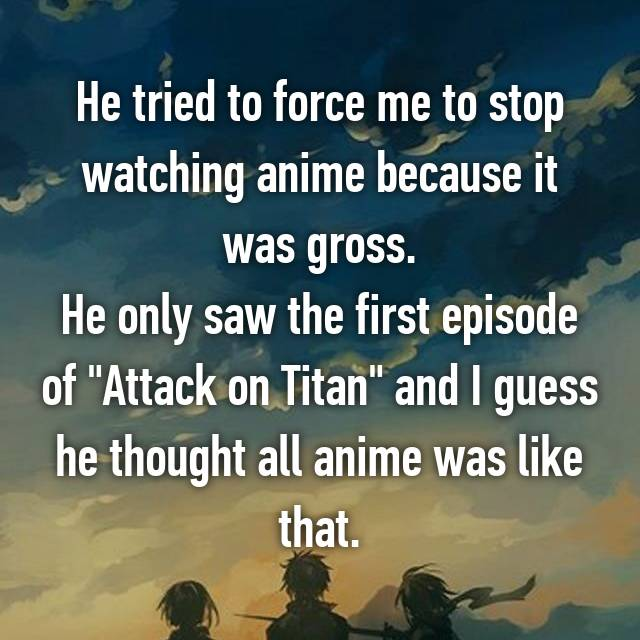 "He tried to force me to stop watching anime because it was gross. He only saw the first episode of ""Attack on Titan"" and I guess he thought all anime was like that."