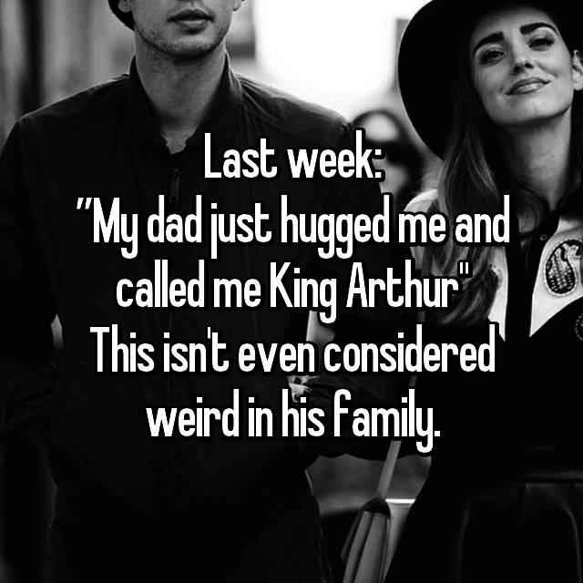 "Last week: ""My dad just hugged me and called me King Arthur"" This isn't even considered weird in his family."