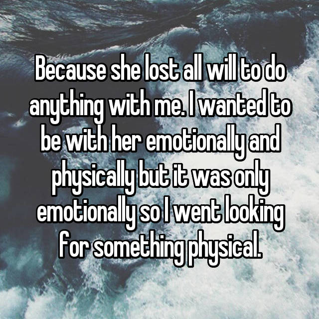 Because she lost all will to do anything with me. I wanted to be with her emotionally and physically but it was only emotionally so I went looking for something physical.