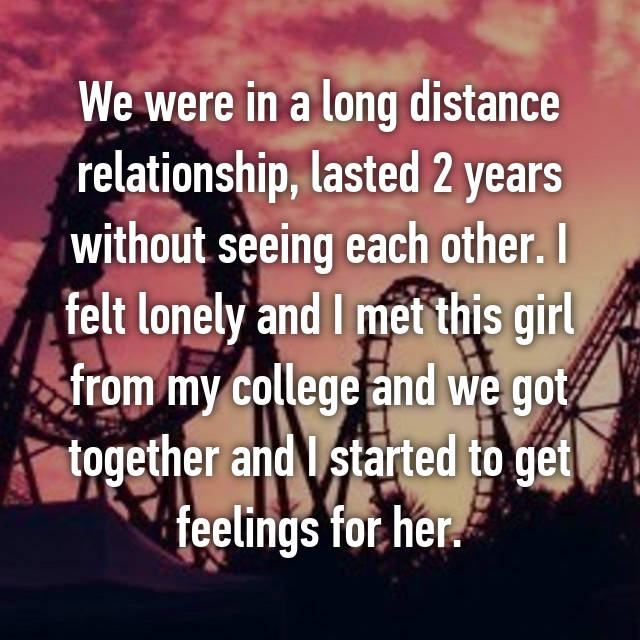 We were in a long distance relationship, lasted 2 years without seeing each other. I felt lonely and I met this girl from my college and we got together and I started to get feelings for her.