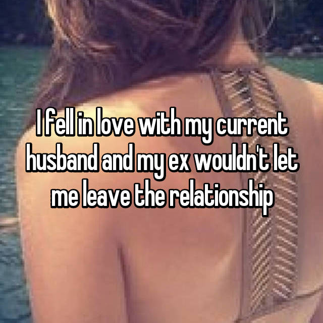 I fell in love with my current husband and my ex wouldn't let me leave the relationship