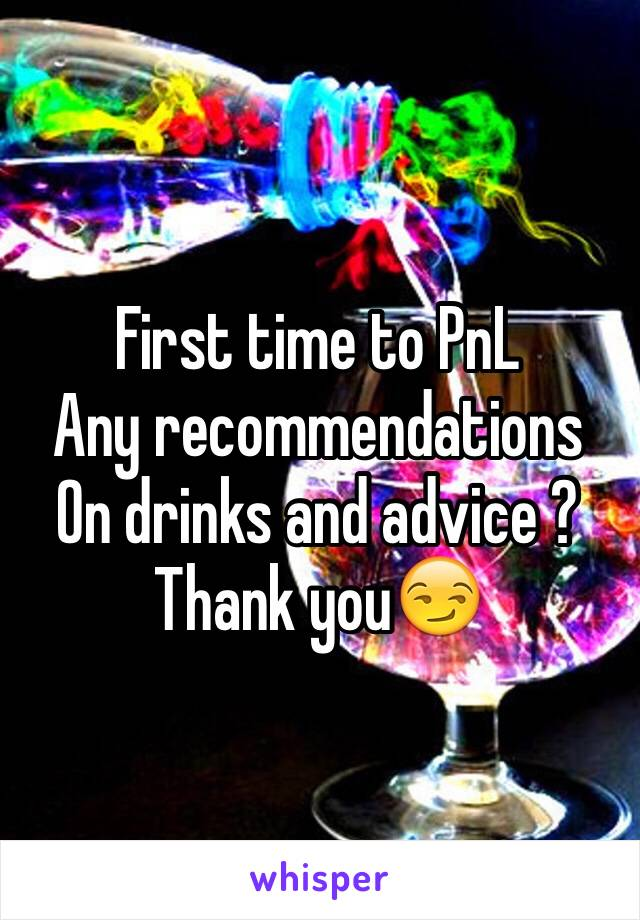 First time to PnL  Any recommendations On drinks and advice ?  Thank you😏