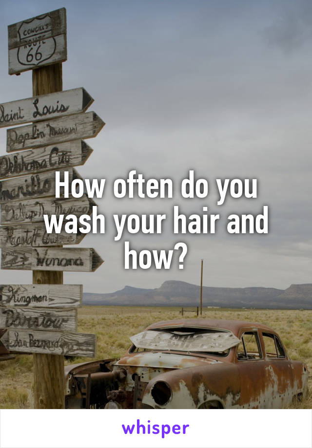 How often do you wash your hair and how?