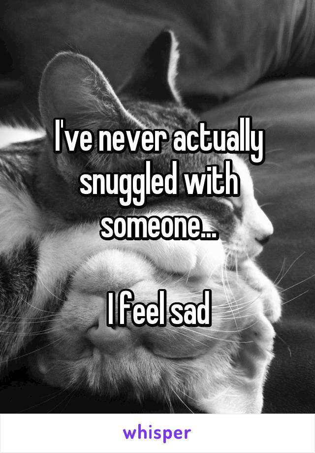 I've never actually snuggled with someone...  I feel sad