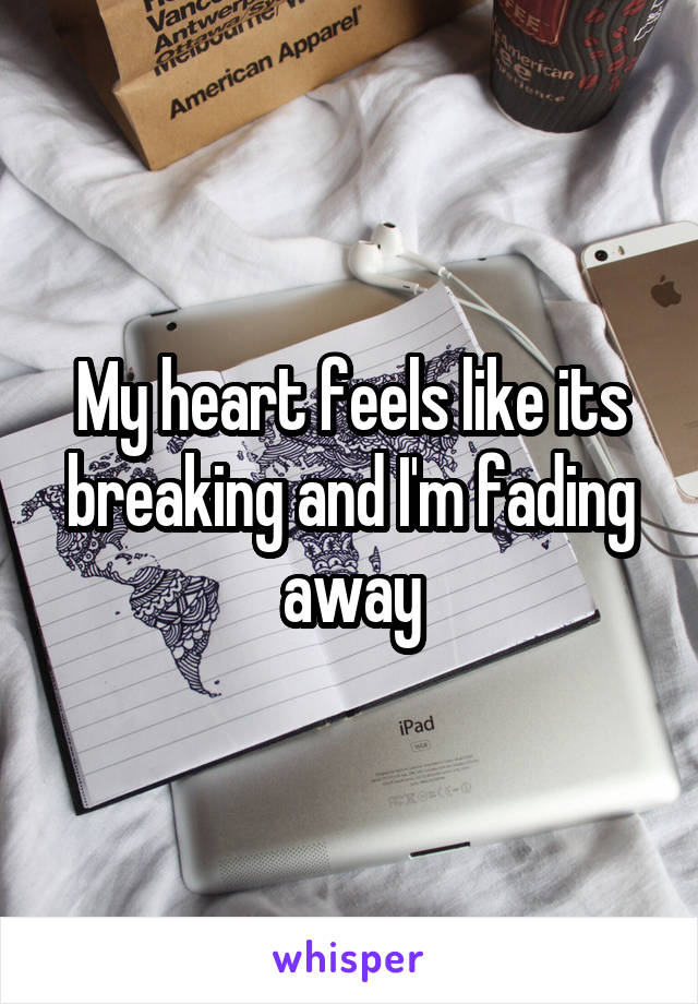 My heart feels like its breaking and I'm fading away