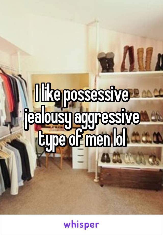 I like possessive jealousy aggressive type of men lol