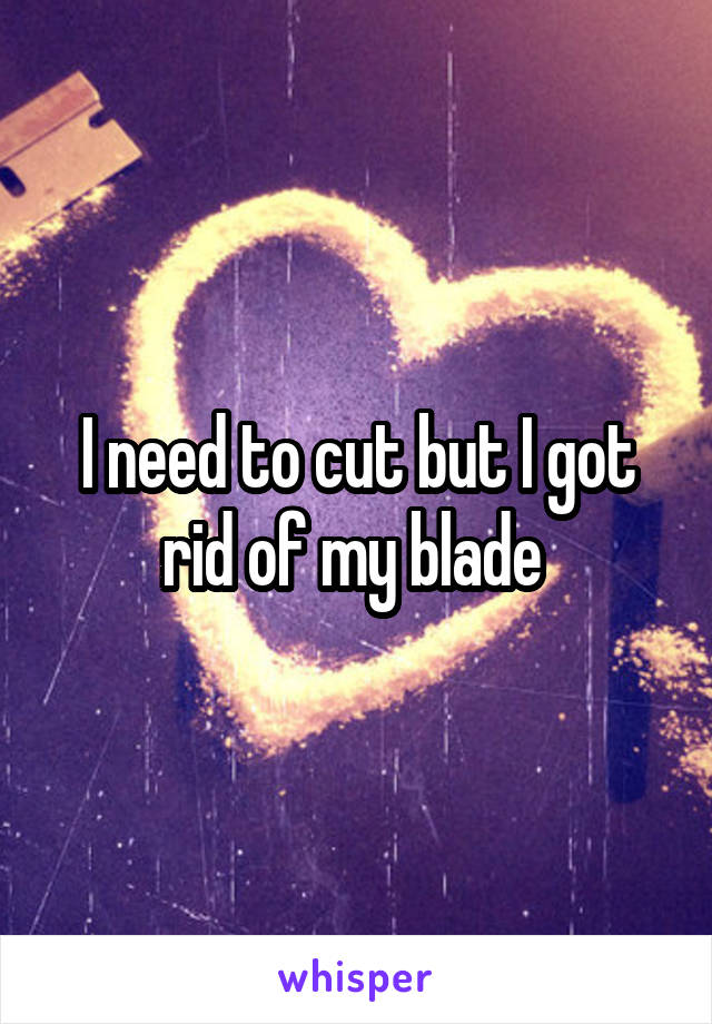 I need to cut but I got rid of my blade