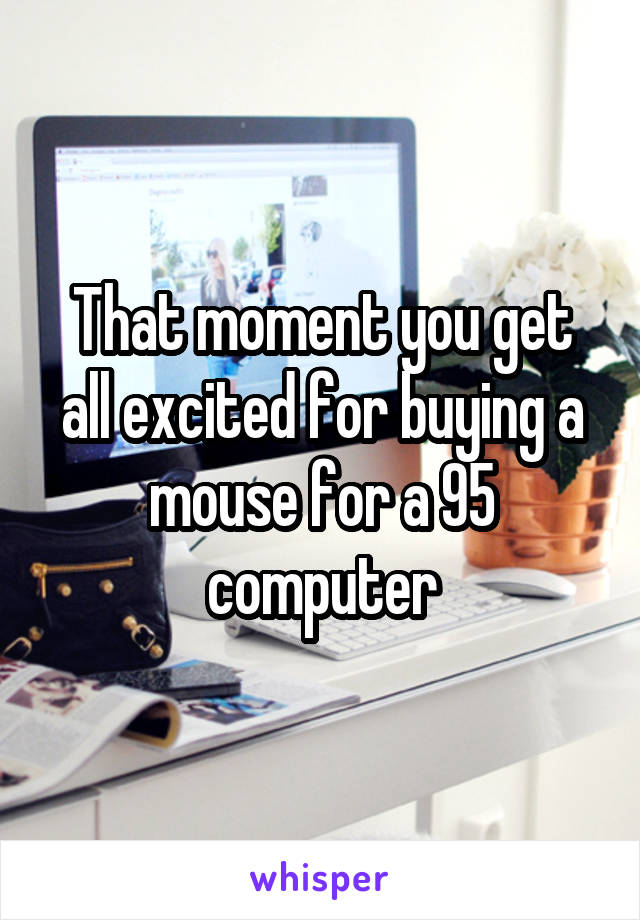 That moment you get all excited for buying a mouse for a 95 computer