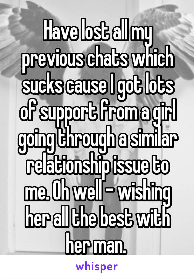 Have lost all my previous chats which sucks cause I got lots of support from a girl going through a similar relationship issue to me. Oh well - wishing her all the best with her man.