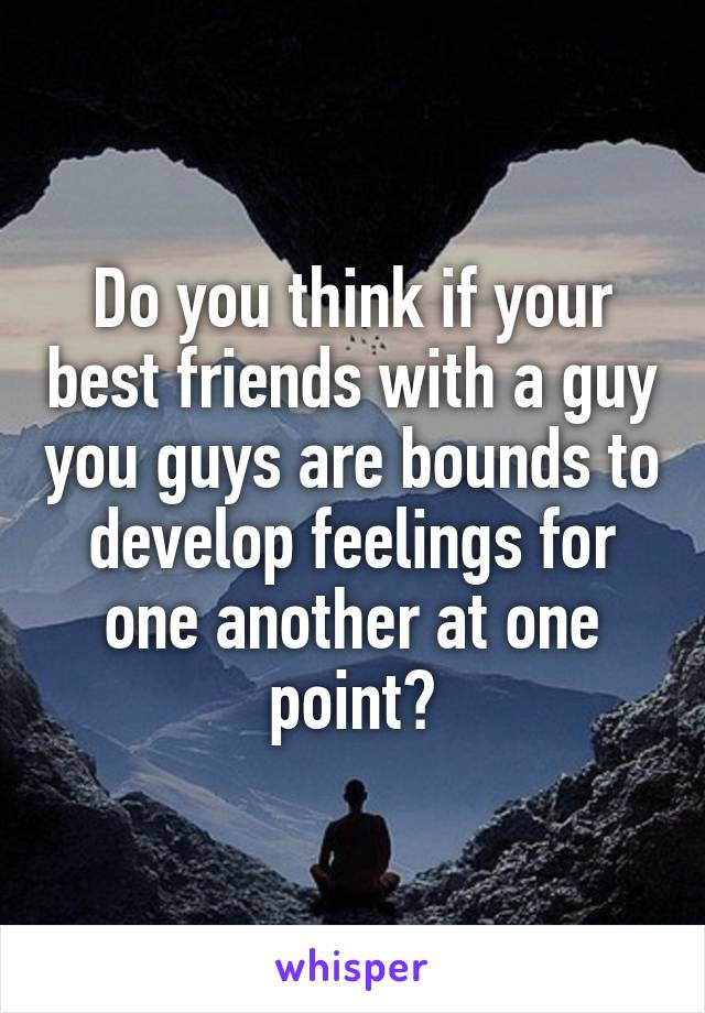 Do you think if your best friends with a guy you guys are bounds to develop feelings for one another at one point?