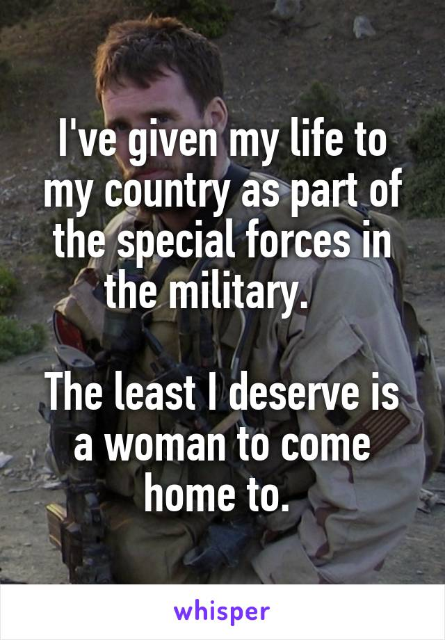 I've given my life to my country as part of the special forces in the military.     The least I deserve is a woman to come home to.