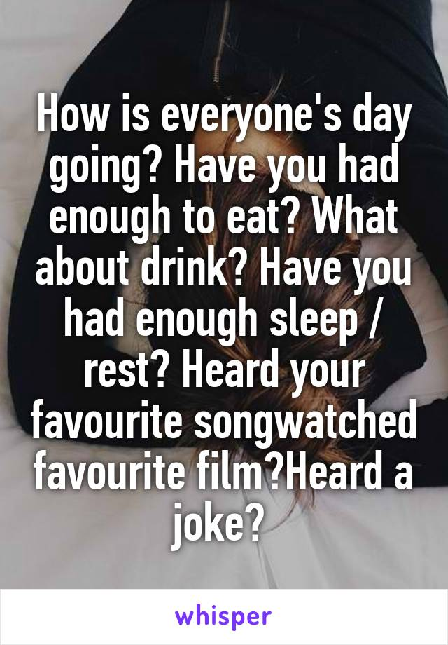 How is everyone's day going? Have you had enough to eat? What about drink? Have you had enough sleep / rest? Heard your favourite songwatched favourite film?Heard a joke?