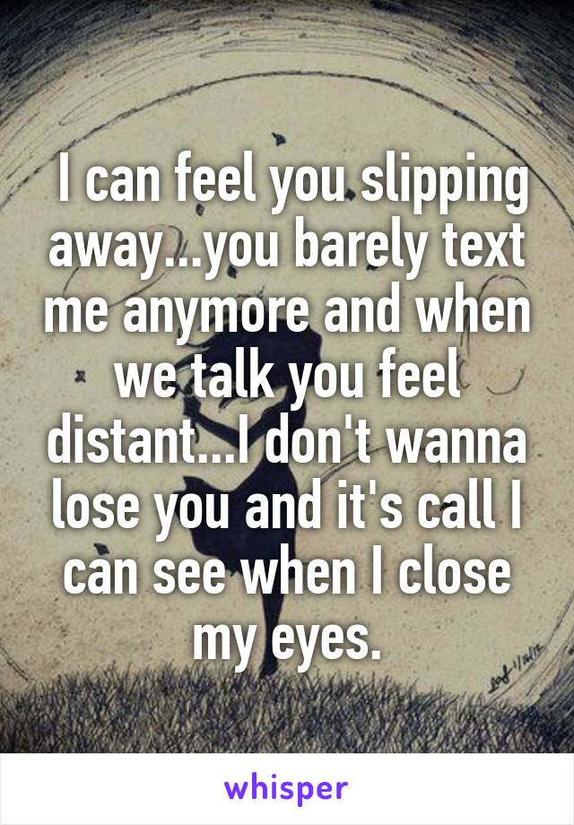 I can feel you slipping away...you barely text me anymore and when we talk you feel distant...I don't wanna lose you and it's call I can see when I close my eyes.